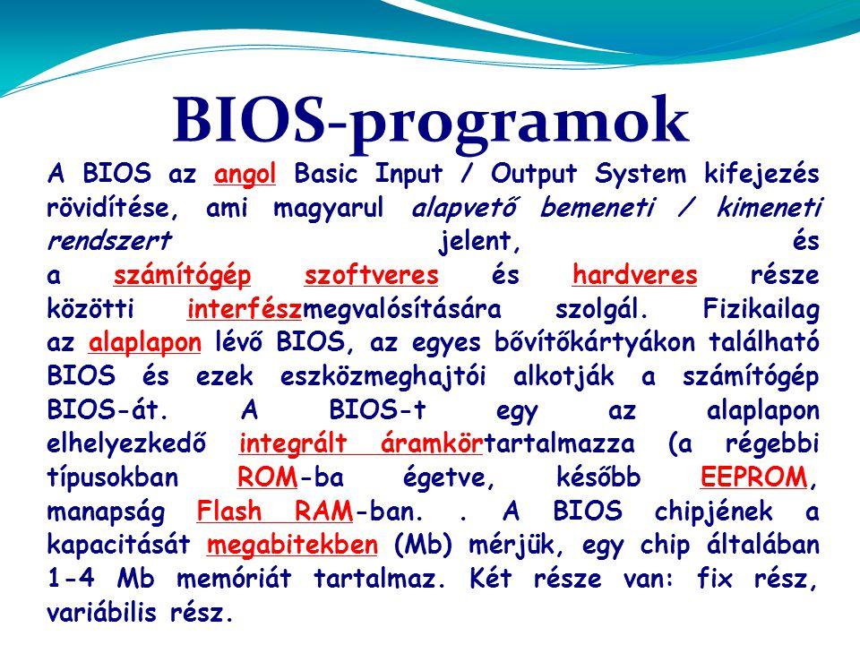 A BIOS az angol Basic Input / Output System kifejezés rövidítése, ami magyarul alapvető bemeneti / kimeneti rendszert jelent, és a számítógép szoftveres és hardveres része közötti interfészmegvalósítására szolgál. Fizikailag az alaplapon lévő BIOS, az egyes bővítőkártyákon található BIOS és ezek eszközmeghajtói alkotják a számítógép BIOS-át. A BIOS-t egy az alaplapon elhelyezkedő integrált áramkörtartalmazza (a régebbi típusokban ROM-ba égetve, később EEPROM, manapság Flash RAM-ban. . A BIOS chipjének a kapacitását megabitekben (Mb) mérjük, egy chip általában 1-4 Mb memóriát tartalmaz. Két része van: fix rész, variábilis rész.