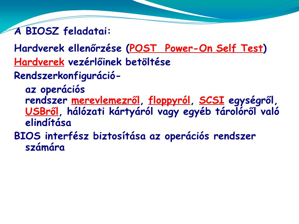 A BIOSZ feladatai: Hardverek ellenőrzése (POST Power-On Self Test) Hardverek vezérlőinek betöltése.