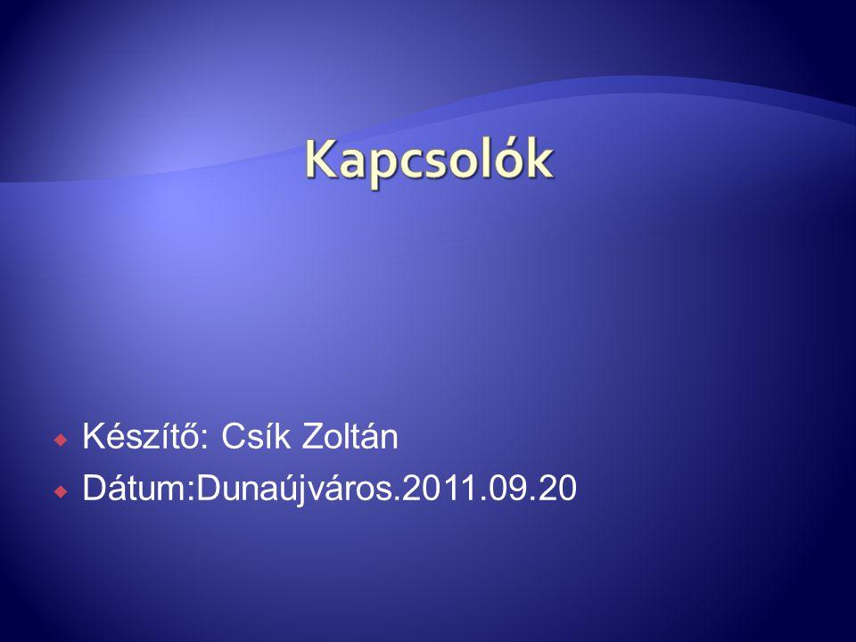 Kapcsolók Készítő: Csík Zoltán Dátum:Dunaújváros.2011.09.20