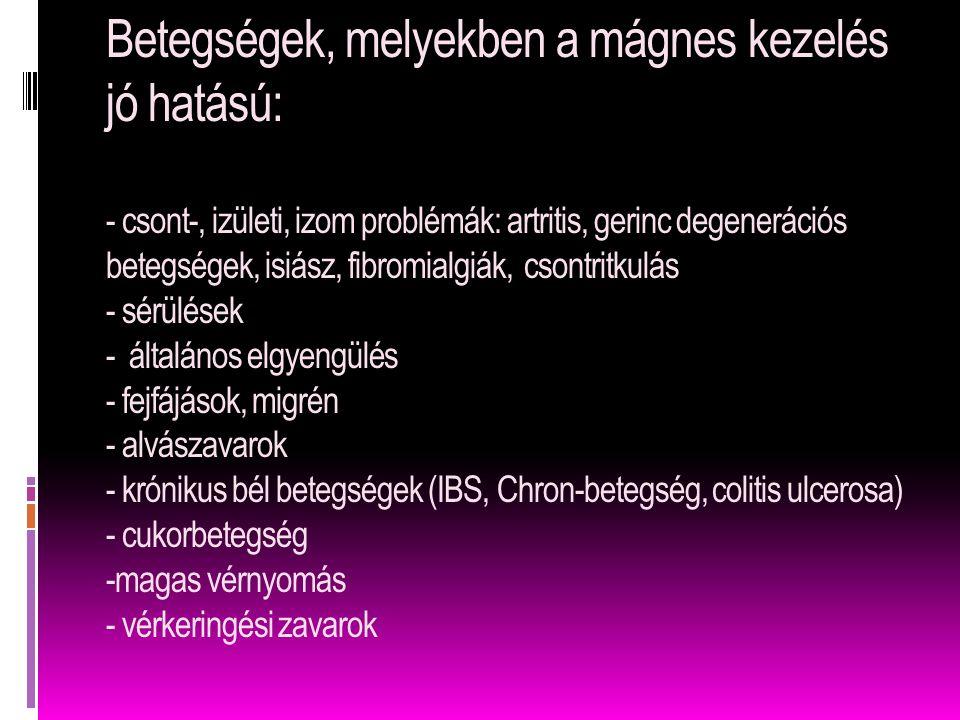 Betegségek, melyekben a mágnes kezelés jó hatású: - csont-, izületi, izom problémák: artritis, gerinc degenerációs betegségek, isiász, fibromialgiák, csontritkulás - sérülések - általános elgyengülés - fejfájások, migrén - alvászavarok - krónikus bél betegségek (IBS, Chron-betegség, colitis ulcerosa) - cukorbetegség -magas vérnyomás - vérkeringési zavarok