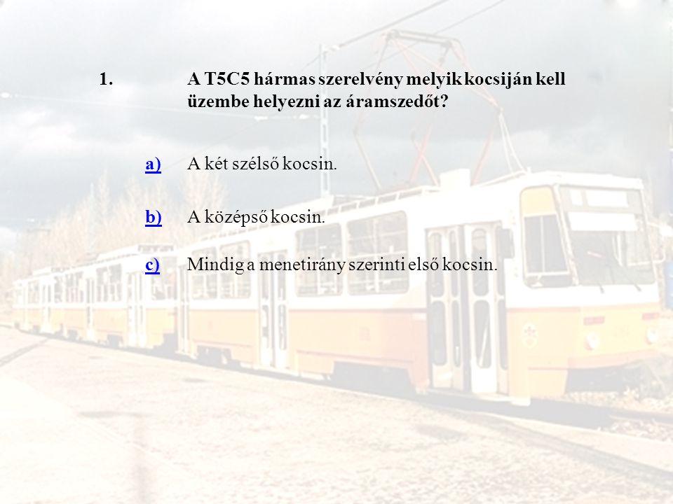 1. A T5C5 hármas szerelvény melyik kocsiján kell üzembe helyezni az áramszedőt a) A két szélső kocsin.