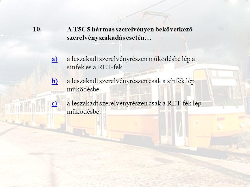 10. A T5C5 hármas szerelvényen bekövetkező szerelvényszakadás esetén… a) a leszakadt szerelvényrészen működésbe lép a sínfék és a RET-fék.