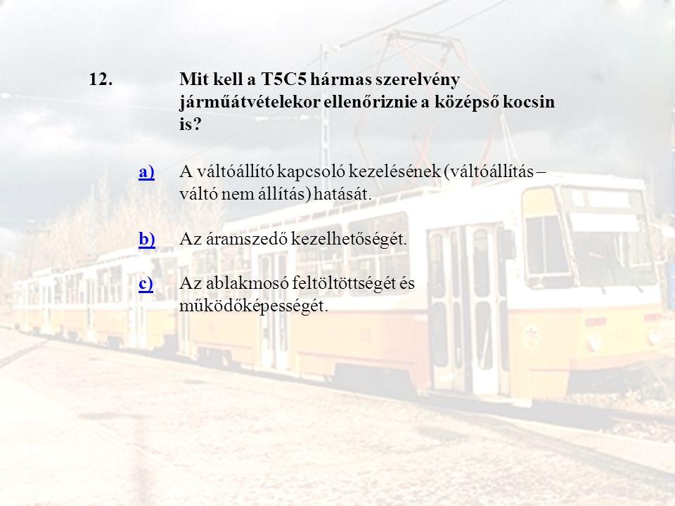 12. Mit kell a T5C5 hármas szerelvény járműátvételekor ellenőriznie a középső kocsin is a)