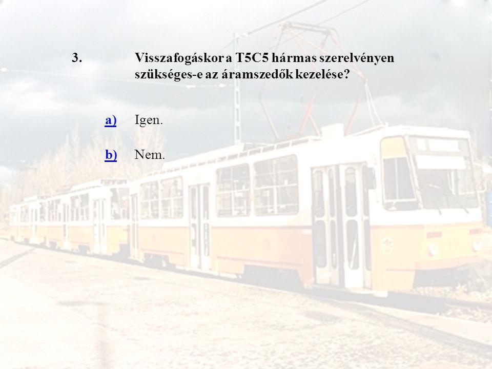 3. Visszafogáskor a T5C5 hármas szerelvényen szükséges-e az áramszedők kezelése a) Igen. b) Nem.