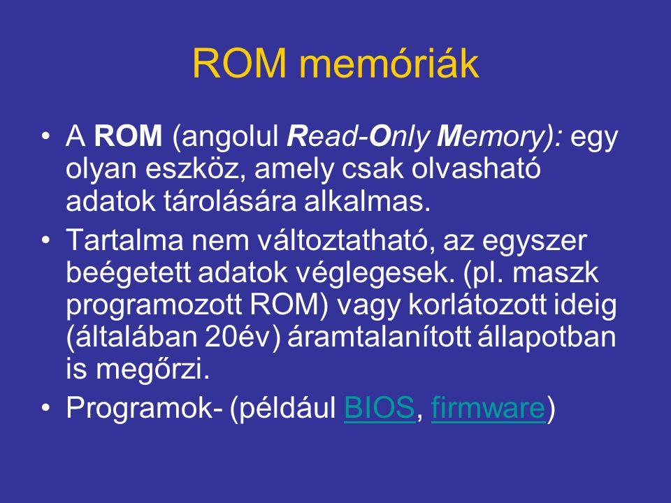 ROM memóriák A ROM (angolul Read-Only Memory): egy olyan eszköz, amely csak olvasható adatok tárolására alkalmas.