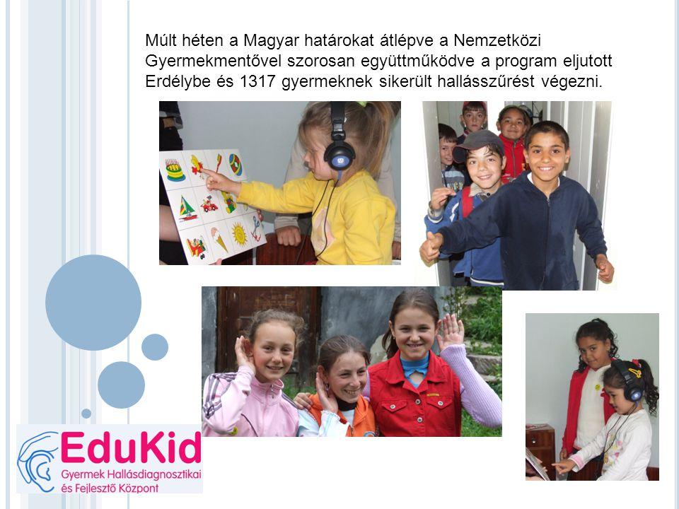 Múlt héten a Magyar határokat átlépve a Nemzetközi Gyermekmentővel szorosan együttműködve a program eljutott Erdélybe és 1317 gyermeknek sikerült hallásszűrést végezni.