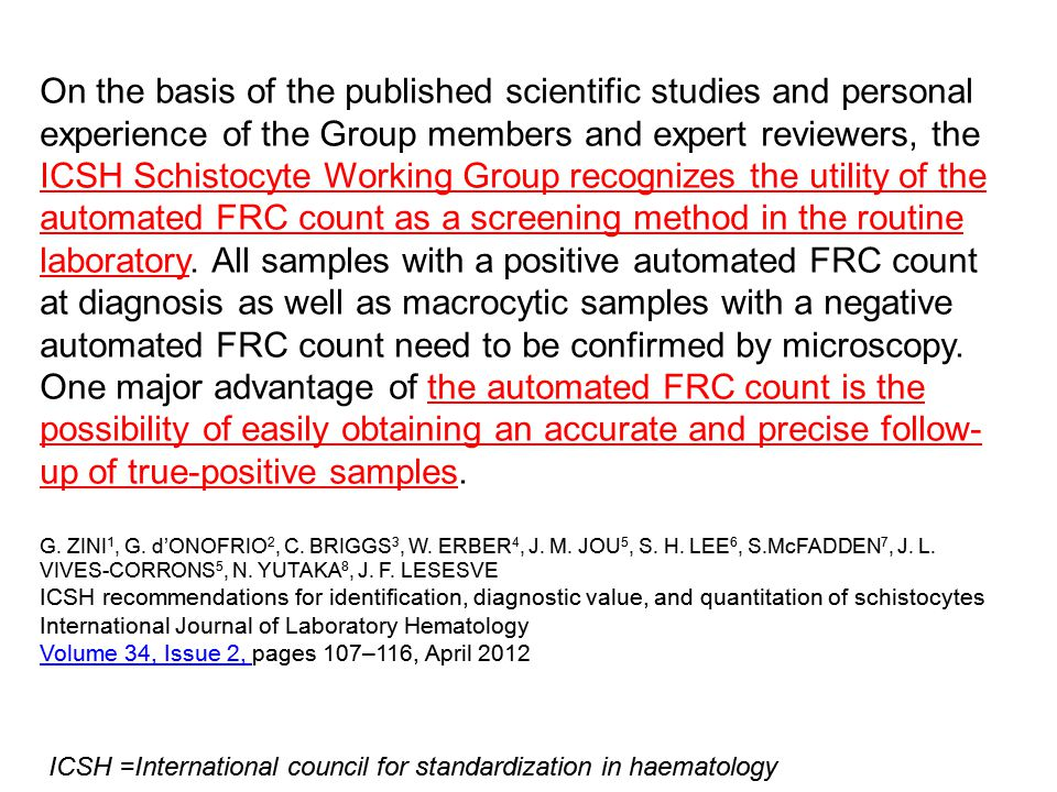 On the basis of the published scientific studies and personal experience of the Group members and expert reviewers, the ICSH Schistocyte Working Group recognizes the utility of the automated FRC count as a screening method in the routine laboratory. All samples with a positive automated FRC count at diagnosis as well as macrocytic samples with a negative automated FRC count need to be confirmed by microscopy. One major advantage of the automated FRC count is the possibility of easily obtaining an accurate and precise follow-up of true-positive samples.