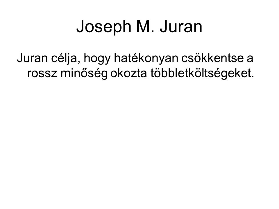 Joseph M. Juran Juran célja, hogy hatékonyan csökkentse a rossz minőség okozta többletköltségeket.