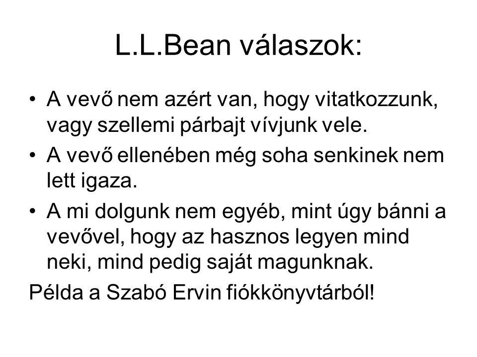 L.L.Bean válaszok: A vevő nem azért van, hogy vitatkozzunk, vagy szellemi párbajt vívjunk vele. A vevő ellenében még soha senkinek nem lett igaza.