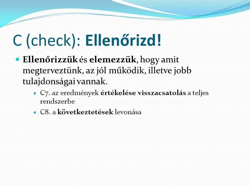 C (check): Ellenőrizd! Ellenőrizzük és elemezzük, hogy amit megterveztünk, az jól működik, illetve jobb tulajdonságai vannak.