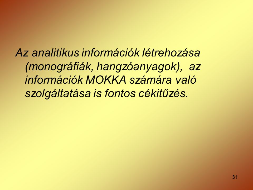 Az analitikus információk létrehozása (monográfiák, hangzóanyagok), az információk MOKKA számára való szolgáltatása is fontos cékitűzés.