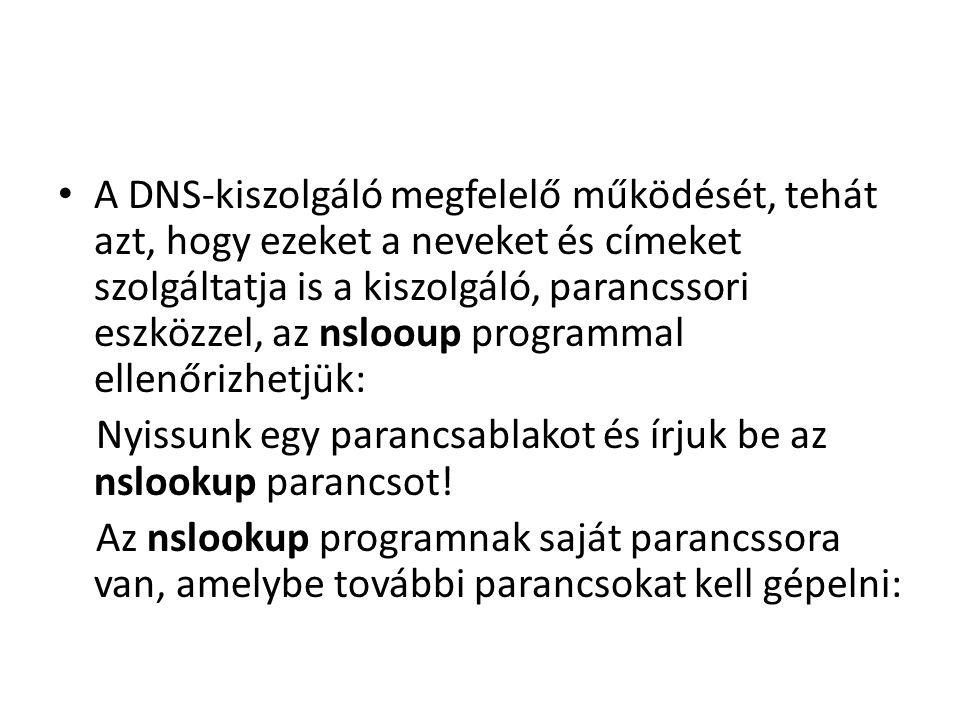 A DNS-kiszolgáló megfelelő működését, tehát azt, hogy ezeket a neveket és címeket szolgáltatja is a kiszolgáló, parancssori eszközzel, az nslooup programmal ellenőrizhetjük: