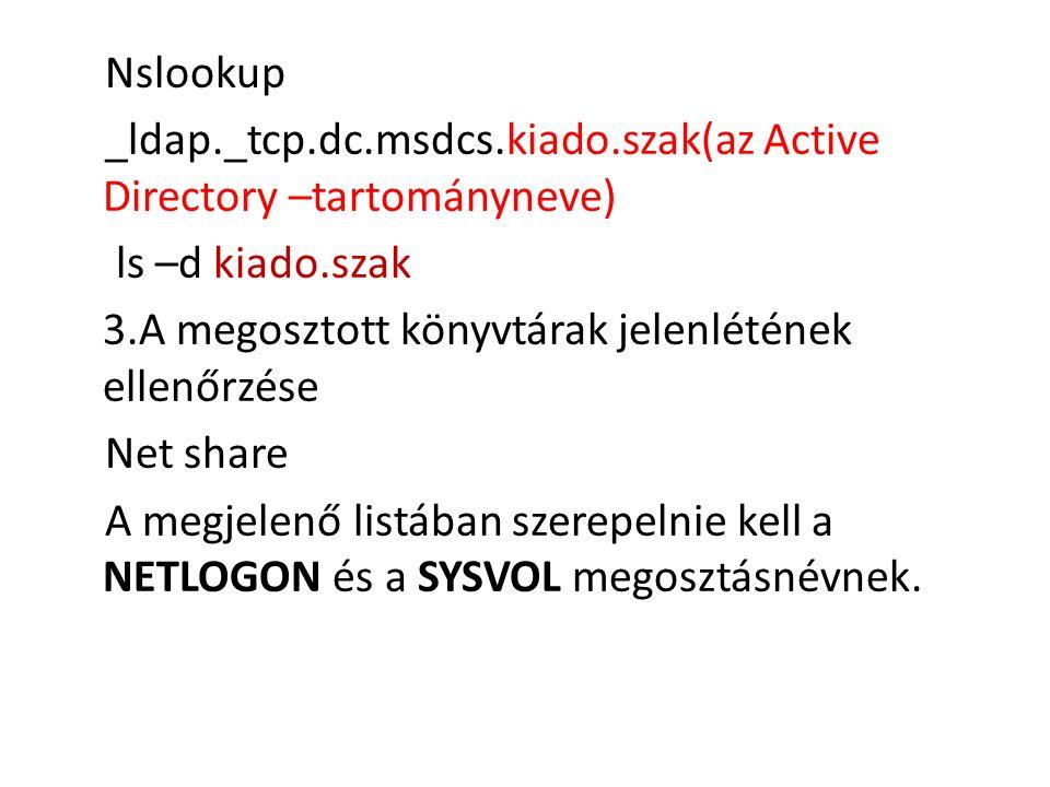 Nslookup _ldap._tcp.dc.msdcs.kiado.szak(az Active Directory –tartományneve) ls –d kiado.szak. A megosztott könyvtárak jelenlétének ellenőrzése.