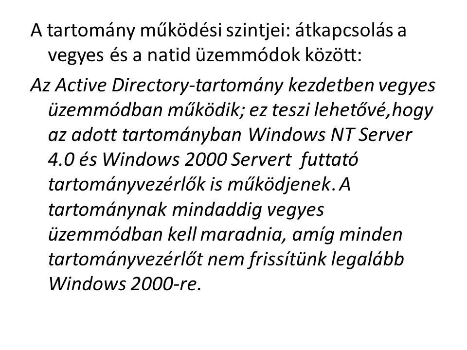 A tartomány működési szintjei: átkapcsolás a vegyes és a natid üzemmódok között: Az Active Directory-tartomány kezdetben vegyes üzemmódban működik; ez teszi lehetővé,hogy az adott tartományban Windows NT Server 4.0 és Windows 2000 Servert futtató tartományvezérlők is működjenek.
