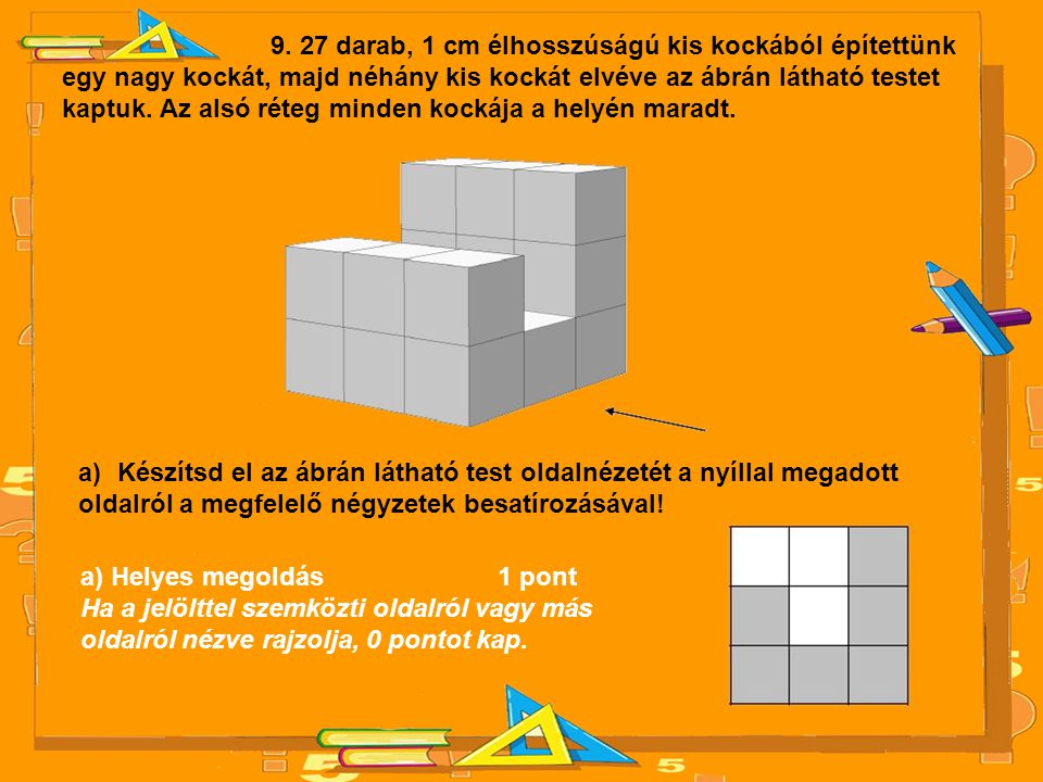 9. 27 darab, 1 cm élhosszúságú kis kockából építettünk