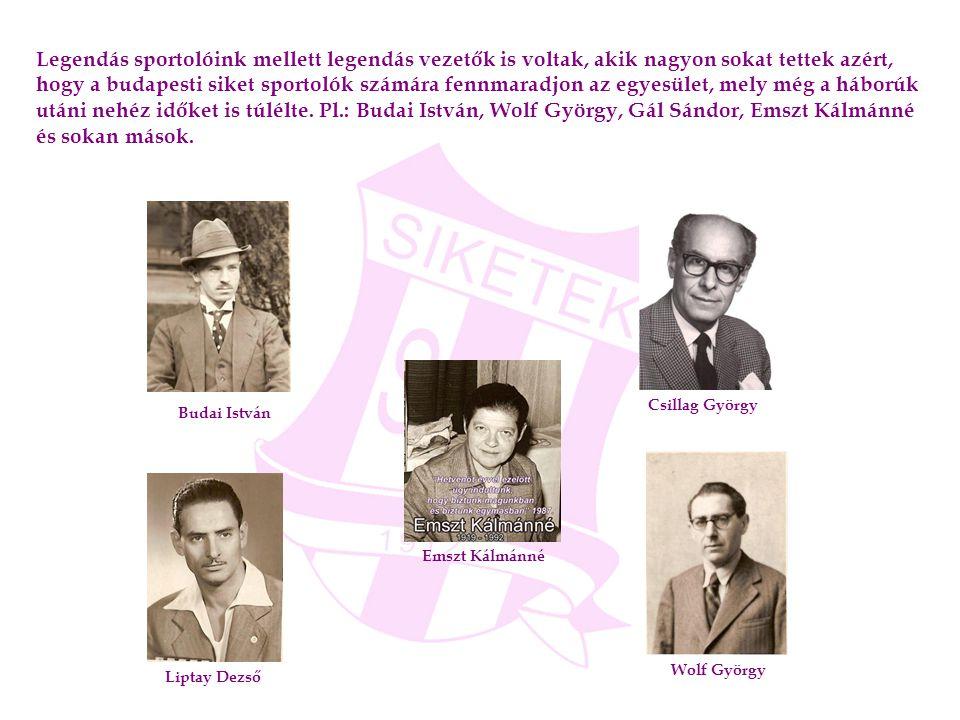 Legendás sportolóink mellett legendás vezetők is voltak, akik nagyon sokat tettek azért, hogy a budapesti siket sportolók számára fennmaradjon az egyesület, mely még a háborúk utáni nehéz időket is túlélte. Pl.: Budai István, Wolf György, Gál Sándor, Emszt Kálmánné és sokan mások.