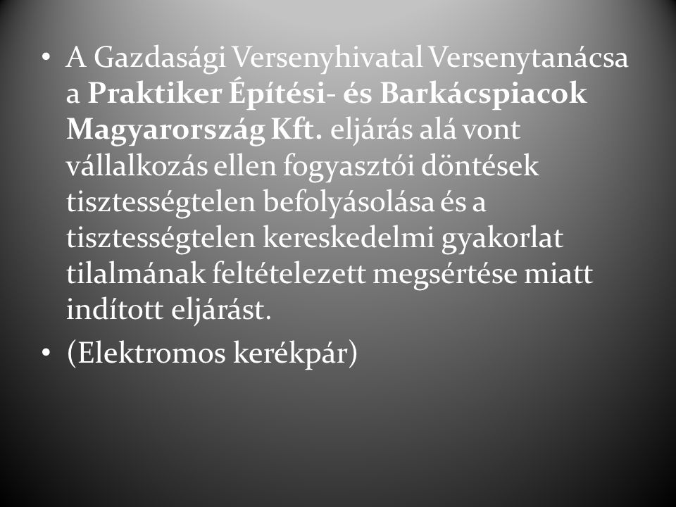 A Gazdasági Versenyhivatal Versenytanácsa a Praktiker Építési- és Barkácspiacok Magyarország Kft. eljárás alá vont vállalkozás ellen fogyasztói döntések tisztességtelen befolyásolása és a tisztességtelen kereskedelmi gyakorlat tilalmának feltételezett megsértése miatt indított eljárást.