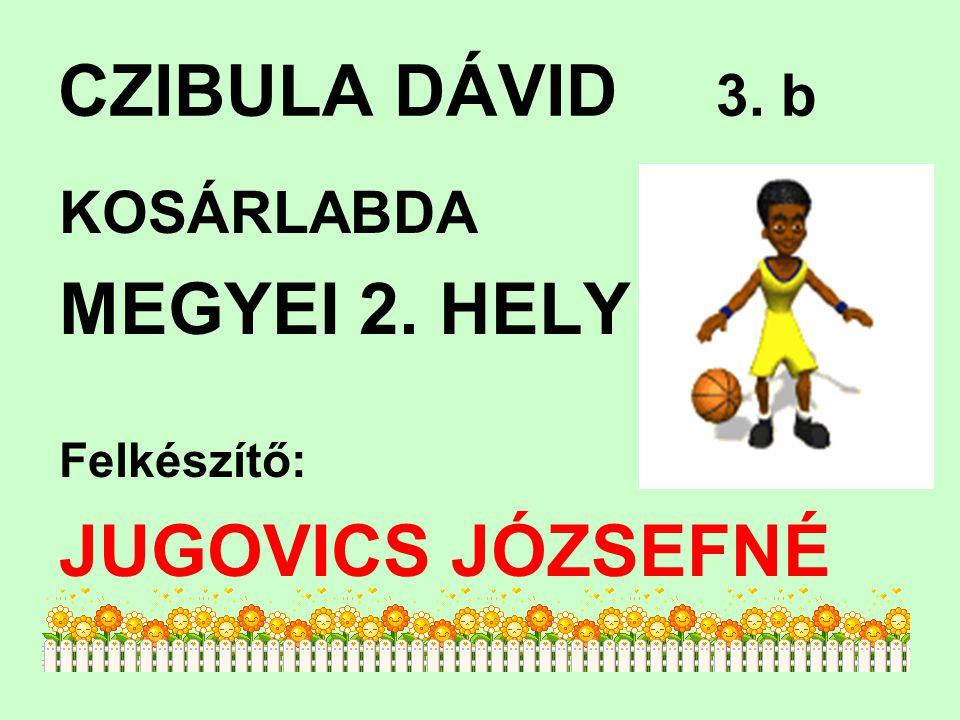 CZIBULA DÁVID 3. b MEGYEI 2. HELY JUGOVICS JÓZSEFNÉ KOSÁRLABDA