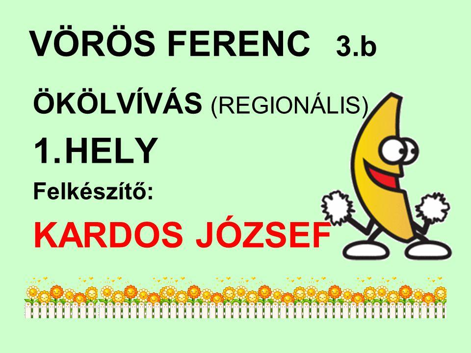 VÖRÖS FERENC 3.b ÖKÖLVÍVÁS (REGIONÁLIS) HELY Felkészítő: KARDOS JÓZSEF