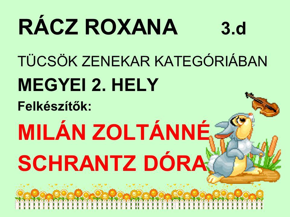 RÁCZ ROXANA 3.d MILÁN ZOLTÁNNÉ SCHRANTZ DÓRA MEGYEI 2. HELY