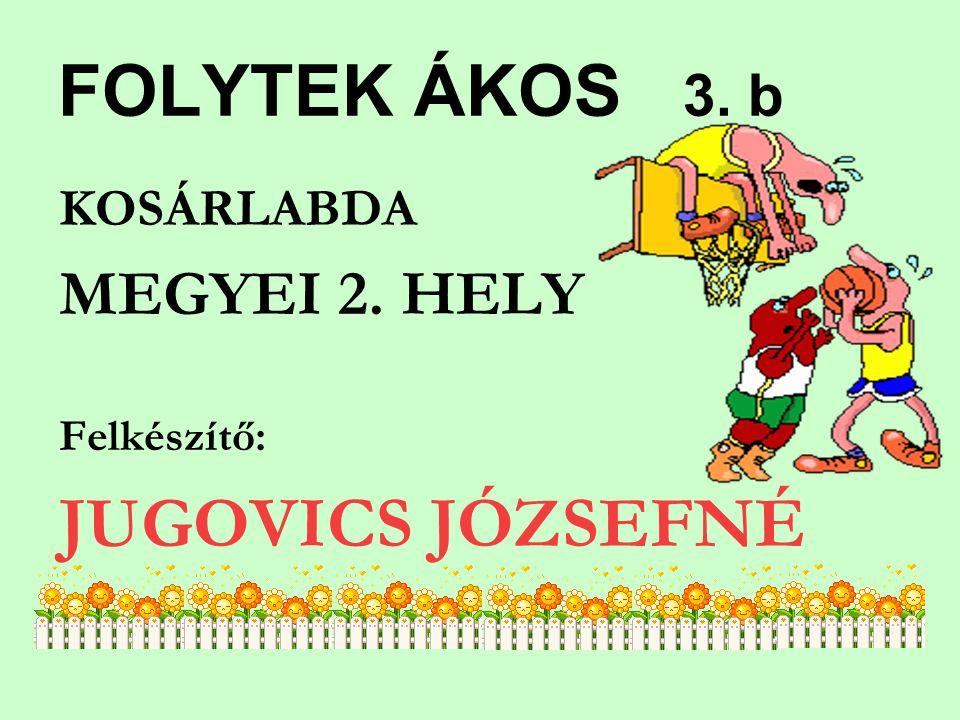 FOLYTEK ÁKOS 3. b JUGOVICS JÓZSEFNÉ MEGYEI 2. HELY KOSÁRLABDA