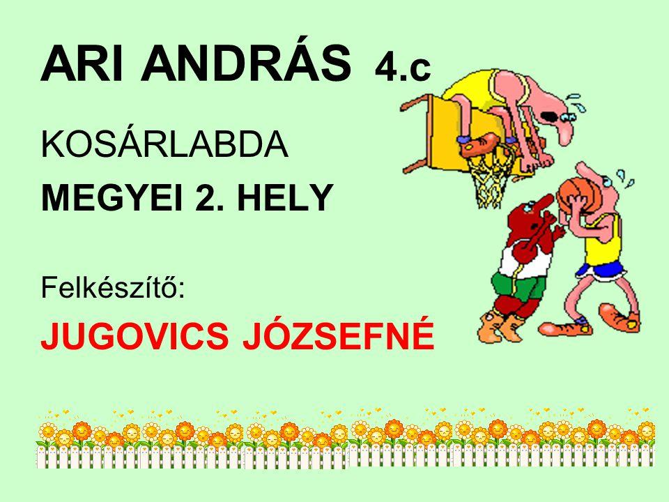 ARI ANDRÁS 4.c KOSÁRLABDA MEGYEI 2. HELY Felkészítő: JUGOVICS JÓZSEFNÉ