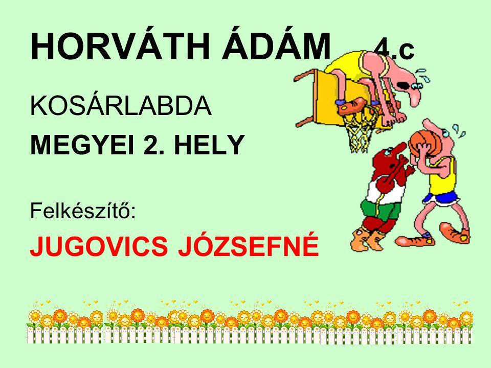 HORVÁTH ÁDÁM 4.c KOSÁRLABDA MEGYEI 2. HELY JUGOVICS JÓZSEFNÉ