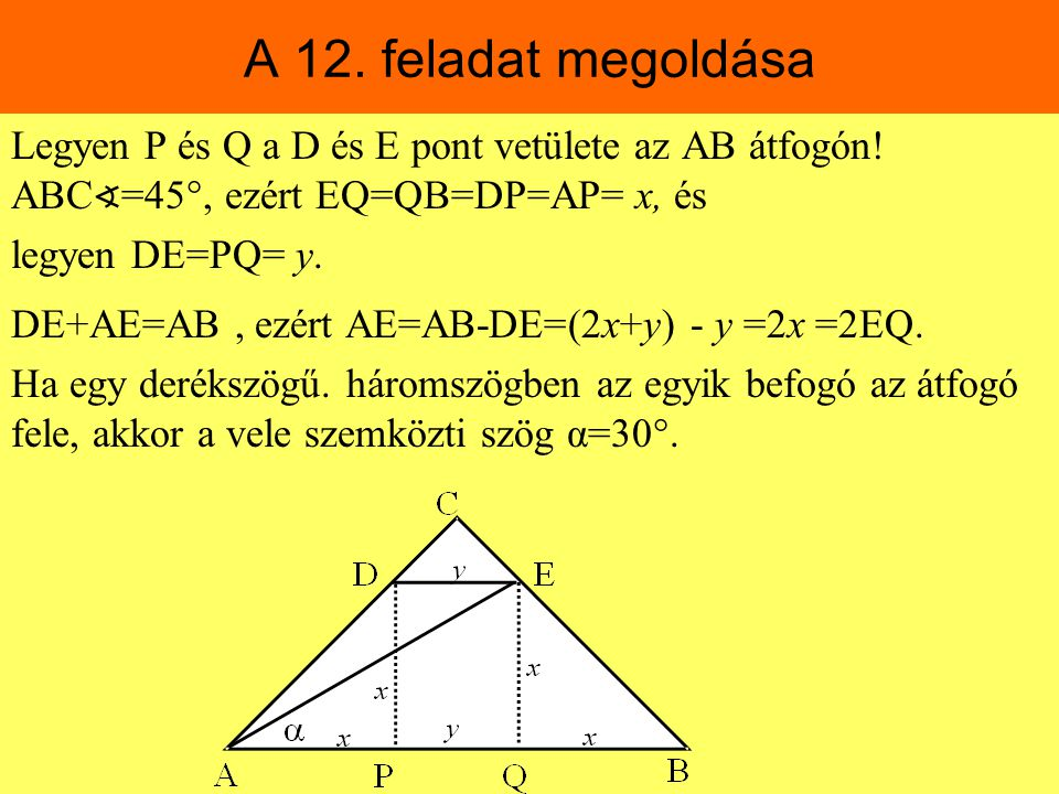 A 12. feladat megoldása Legyen P és Q a D és E pont vetülete az AB átfogón! ABC∢=45, ezért EQ=QB=DP=AP= x, és.