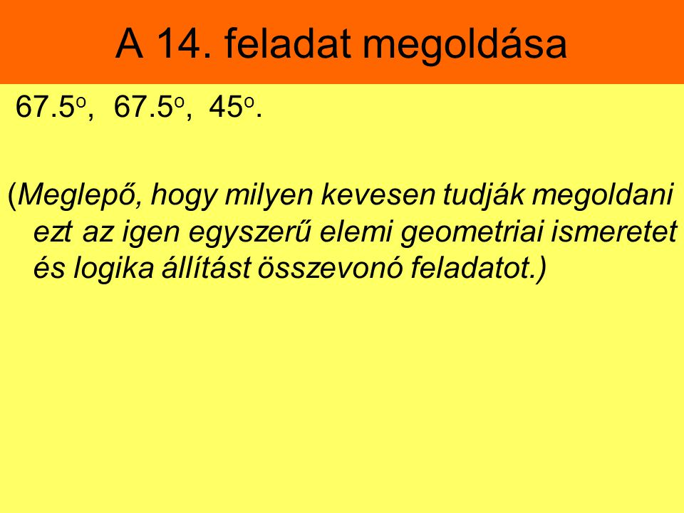 A 14. feladat megoldása 67.5o, 67.5o, 45o.