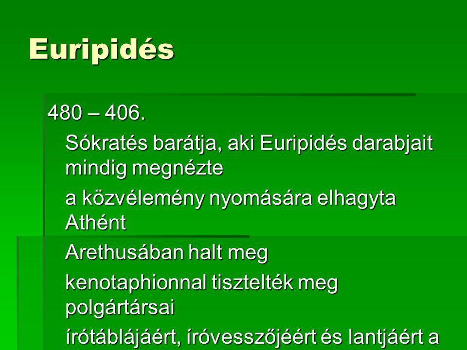 Euripidés 480 – 406. Sókratés barátja, aki Euripidés darabjait mindig megnézte. a közvélemény nyomására elhagyta Athént.