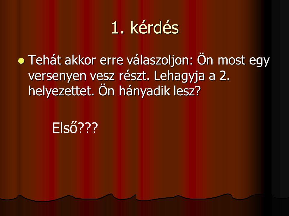 1. kérdés Tehát akkor erre válaszoljon: Ön most egy versenyen vesz részt. Lehagyja a 2. helyezettet. Ön hányadik lesz