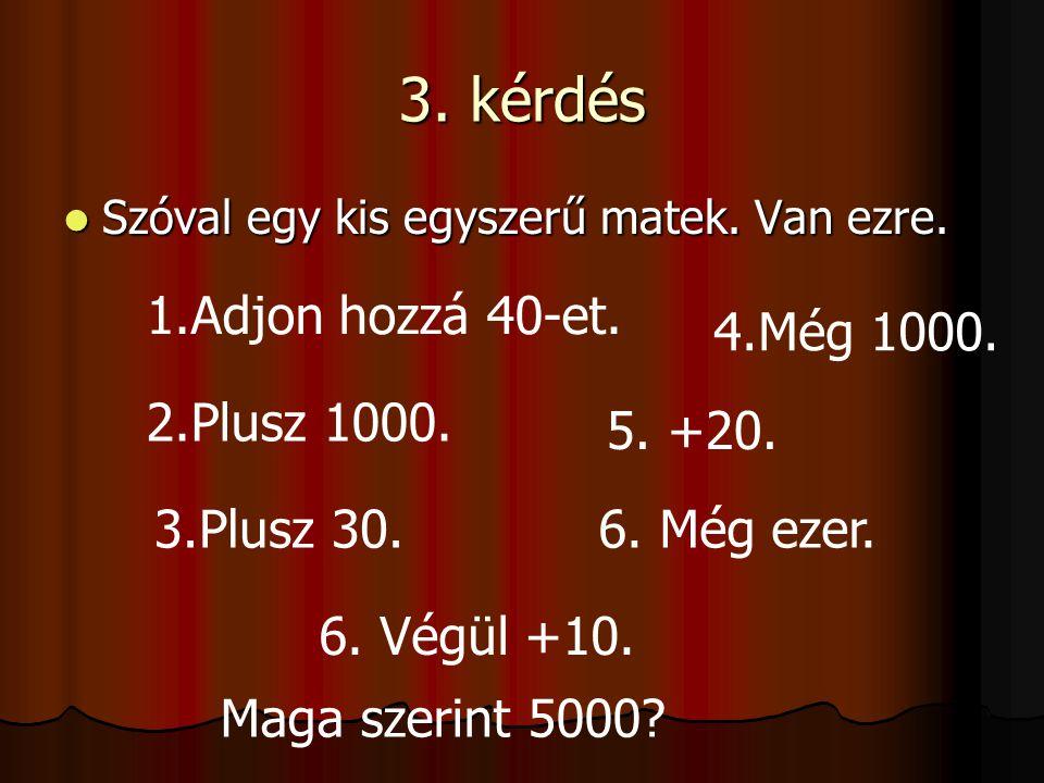 3. kérdés 1.Adjon hozzá 40-et. 4.Még 1000. 2.Plusz 1000. 5. +20.