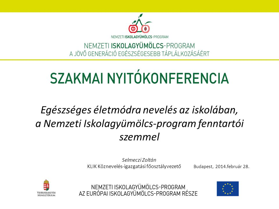 Egészséges életmódra nevelés az iskolában, a Nemzeti Iskolagyümölcs-program fenntartói szemmel Selmeczi Zoltán KLIK Köznevelés-igazgatási főosztályvezető Budapest, 2014.február 28.