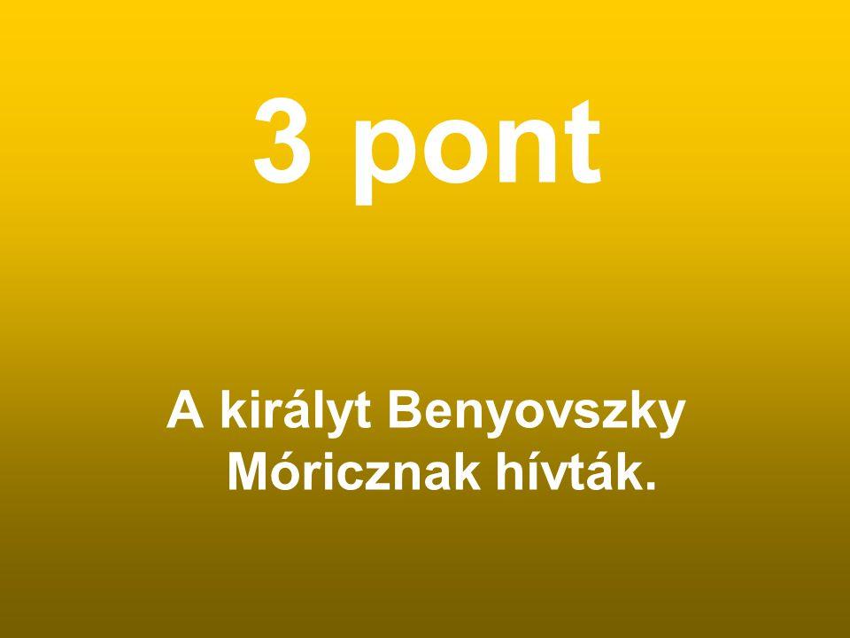 A királyt Benyovszky Móricznak hívták.
