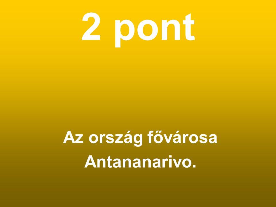 2 pont Az ország fővárosa Antananarivo.