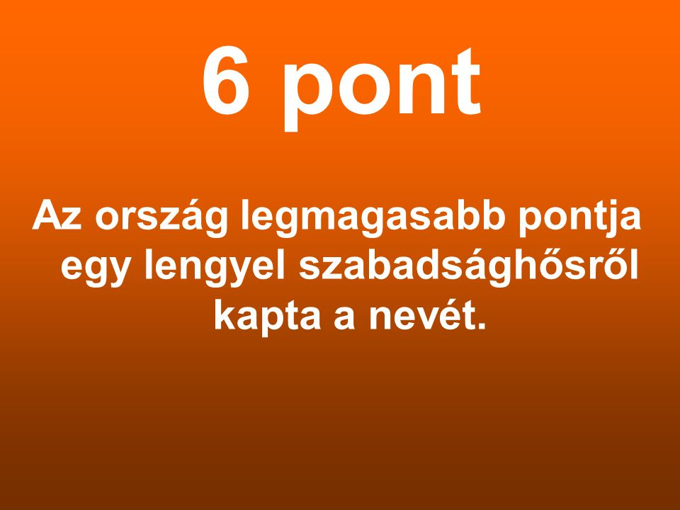 6 pont Az ország legmagasabb pontja egy lengyel szabadsághősről kapta a nevét.