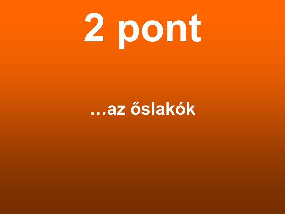 2 pont …az őslakók