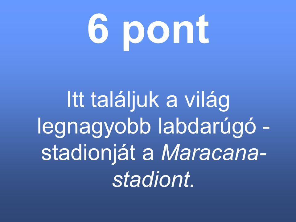 6 pont Itt találjuk a világ legnagyobb labdarúgó - stadionját a Maracana- stadiont.