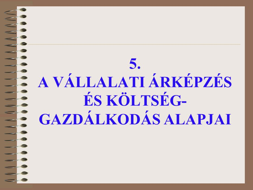 5. A VÁLLALATI ÁRKÉPZÉS ÉS KÖLTSÉG-GAZDÁLKODÁS ALAPJAI