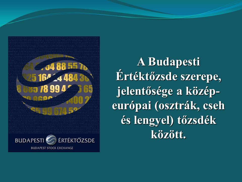 A Budapesti Értéktőzsde szerepe, jelentősége a közép-európai (osztrák, cseh és lengyel) tőzsdék között.