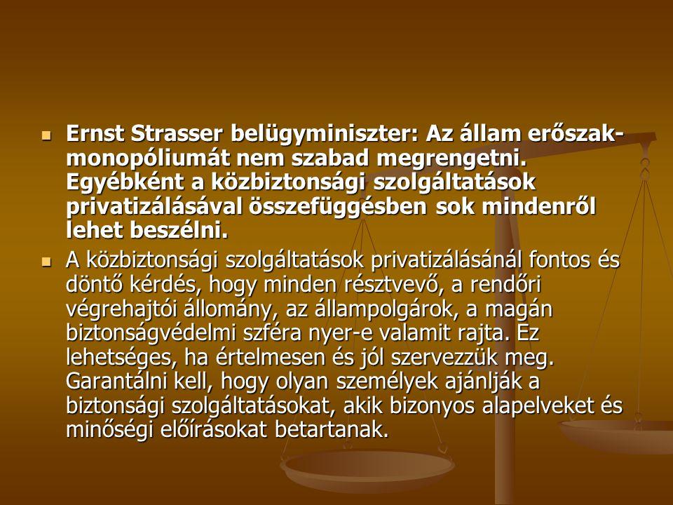 Ernst Strasser belügyminiszter: Az állam erőszak-monopóliumát nem szabad megrengetni. Egyébként a közbiztonsági szolgáltatások privatizálásával összefüggésben sok mindenről lehet beszélni.