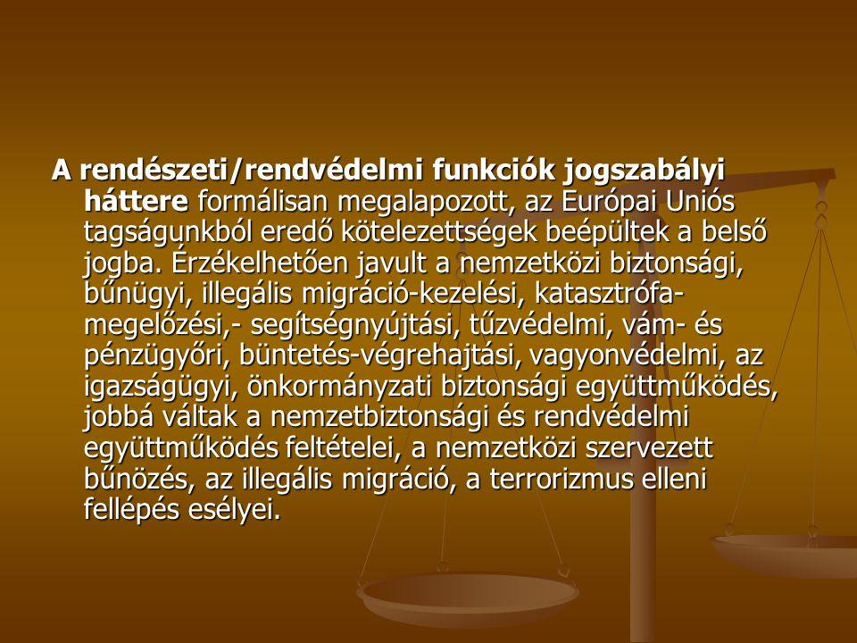 A rendészeti/rendvédelmi funkciók jogszabályi háttere formálisan megalapozott, az Európai Uniós tagságunkból eredő kötelezettségek beépültek a belső jogba.
