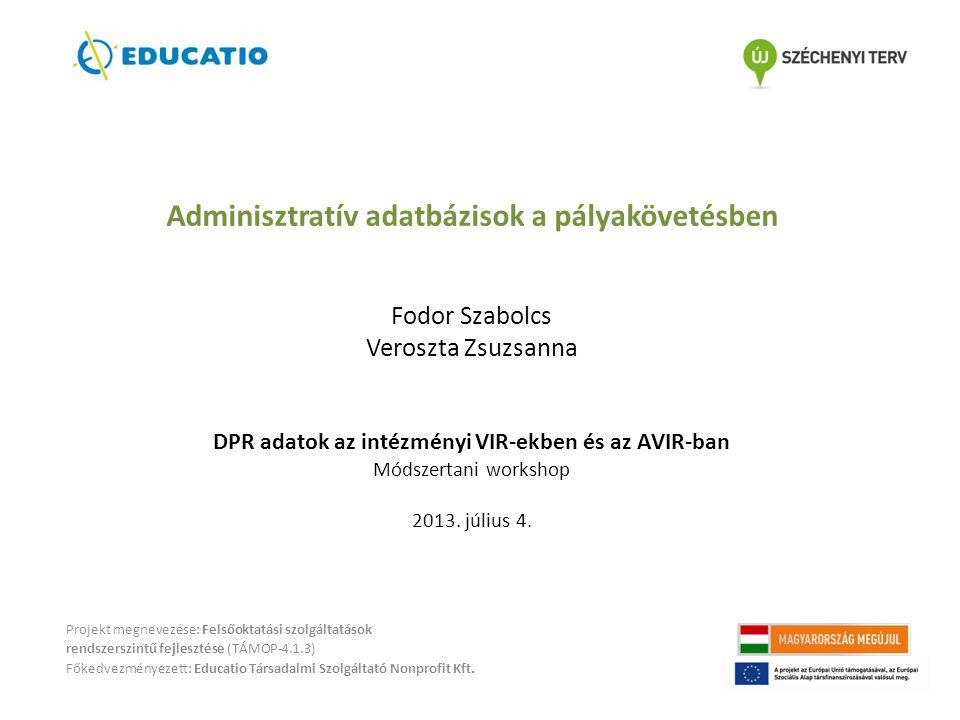 Adminisztratív adatbázisok a pályakövetésben Fodor Szabolcs Veroszta Zsuzsanna DPR adatok az intézményi VIR-ekben és az AVIR-ban Módszertani workshop 2013. július 4.