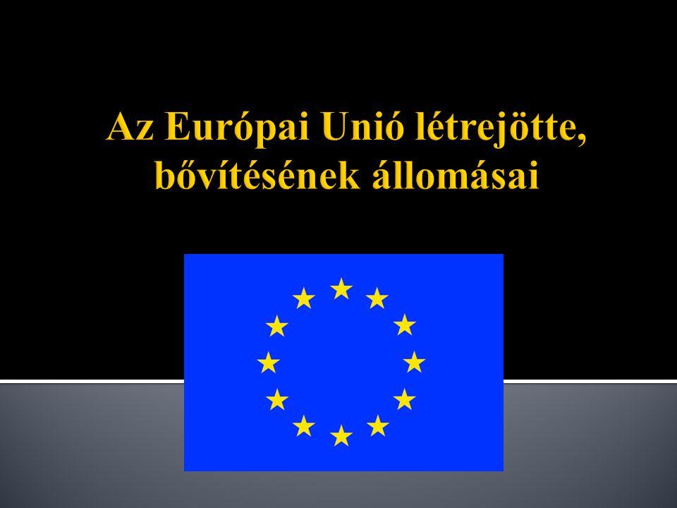 Az Európai Unió létrejötte, bővítésének állomásai