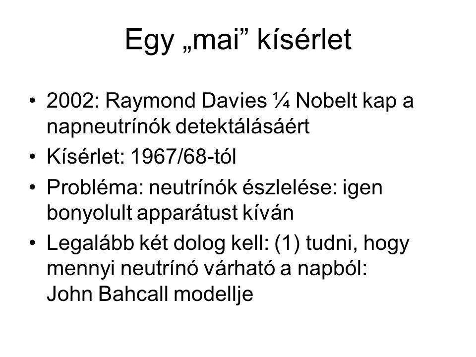 """Egy """"mai kísérlet 2002: Raymond Davies ¼ Nobelt kap a napneutrínók detektálásáért. Kísérlet: 1967/68-tól."""