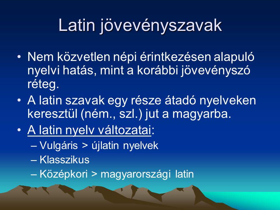 Latin jövevényszavak Nem közvetlen népi érintkezésen alapuló nyelvi hatás, mint a korábbi jövevényszó réteg.