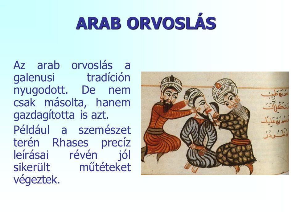 ARAB ORVOSLÁS Az arab orvoslás a galenusi tradíción nyugodott. De nem csak másolta, hanem gazdagította is azt.
