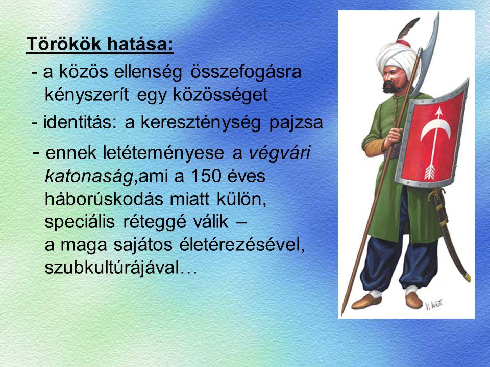 Törökök hatása: - a közös ellenség összefogásra kényszerít egy közösséget. - identitás: a kereszténység pajzsa.