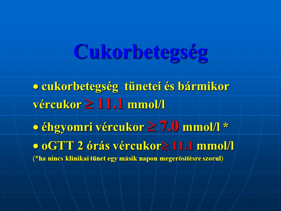 Cukorbetegség  cukorbetegség tünetei és bármikor vércukor  11.1 mmol/l.  éhgyomri vércukor  7.0 mmol/l *