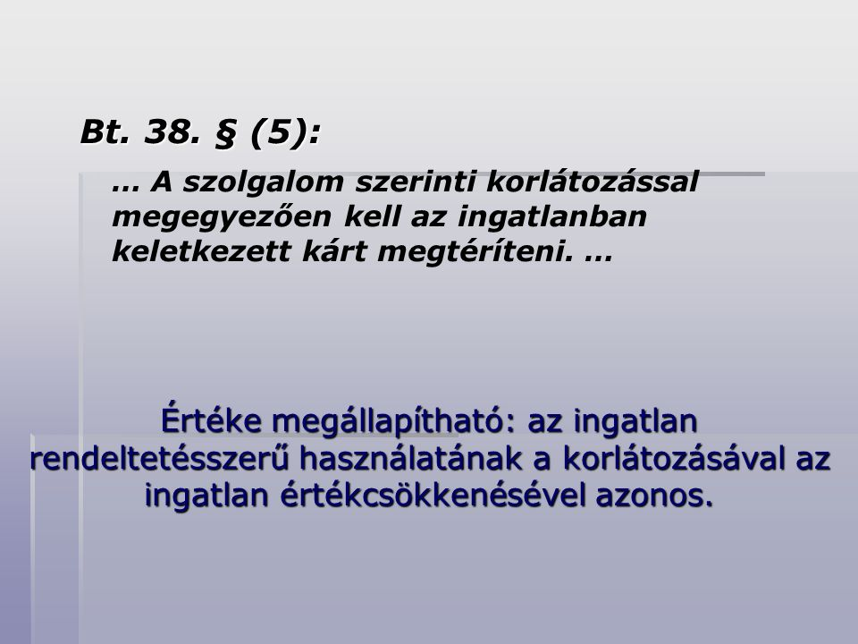 Bt. 38. § (5): … A szolgalom szerinti korlátozással megegyezően kell az ingatlanban keletkezett kárt megtéríteni. …